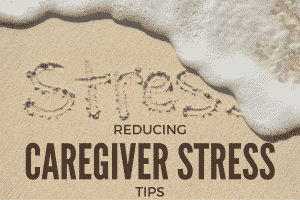 Reducing Caregiver Stress Tips